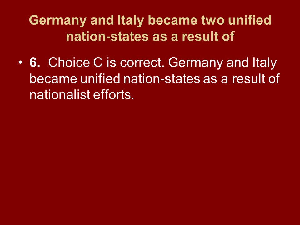 Germany and Italy became two unified nation-states as a result of 6.Choice C is correct. Germany and Italy became unified nation-states as a result of