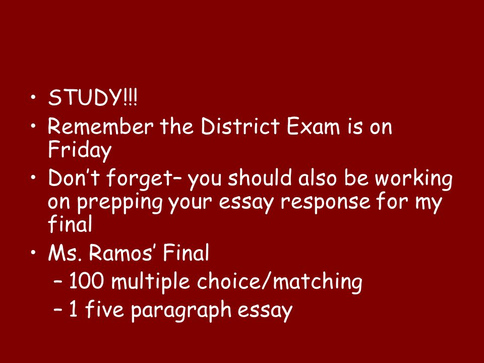 STUDY!!! Remember the District Exam is on Friday Don't forget– you should also be working on prepping your essay response for my final Ms. Ramos' Fina