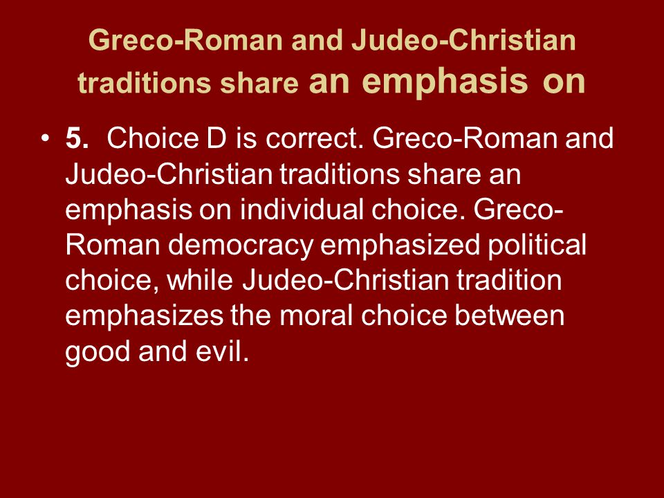 Greco-Roman and Judeo-Christian traditions share an emphasis on 5.Choice D is correct.