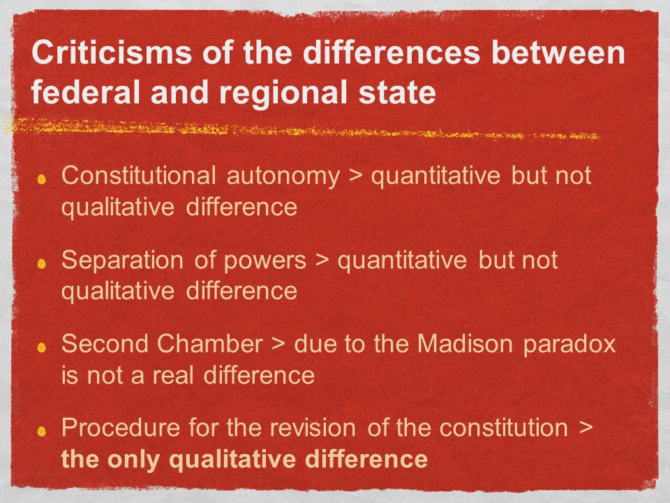 Criticisms of the differences between federal and regional state Constitutional autonomy > quantitative but not qualitative difference Separation of powers > quantitative but not qualitative difference Second Chamber > due to the Madison paradox is not a real difference Procedure for the revision of the constitution > the only qualitative difference