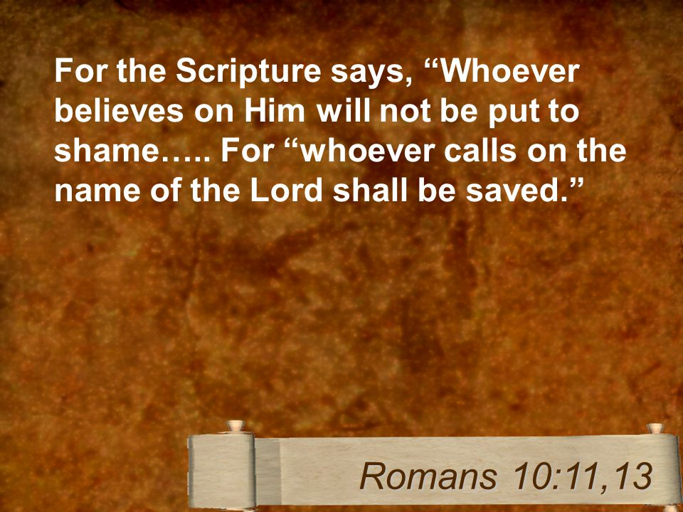For the Scripture says, Whoever believes on Him will not be put to shame…..
