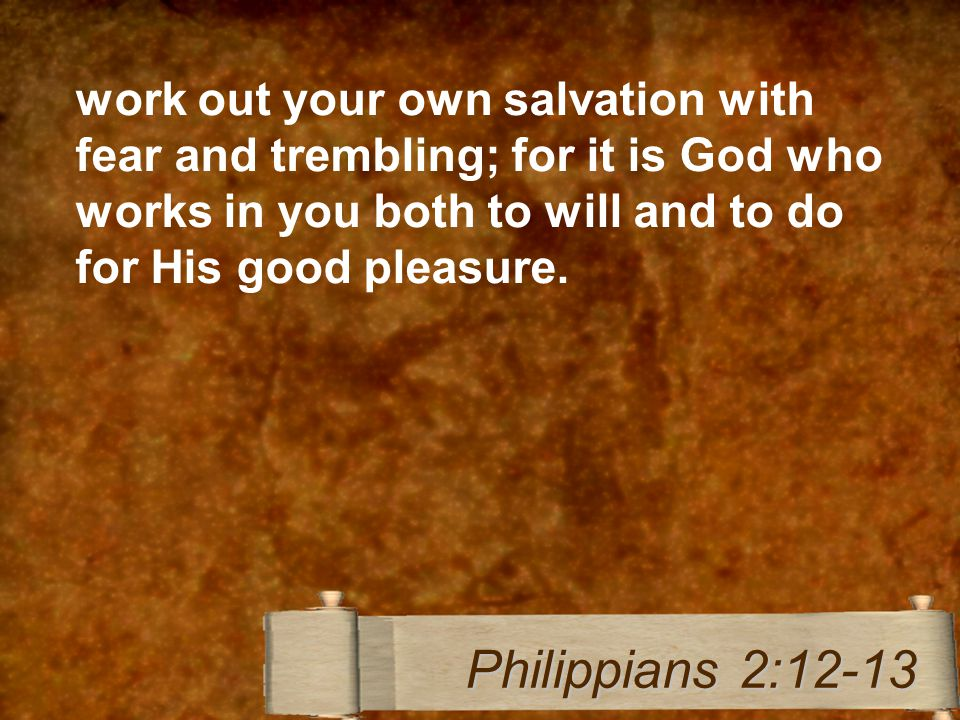 work out your own salvation with fear and trembling; for it is God who works in you both to will and to do for His good pleasure.