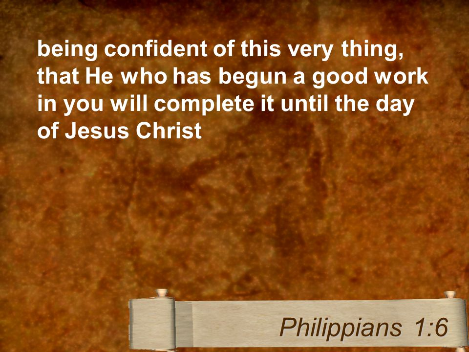 being confident of this very thing, that He who has begun a good work in you will complete it until the day of Jesus Christ Philippians 1:6