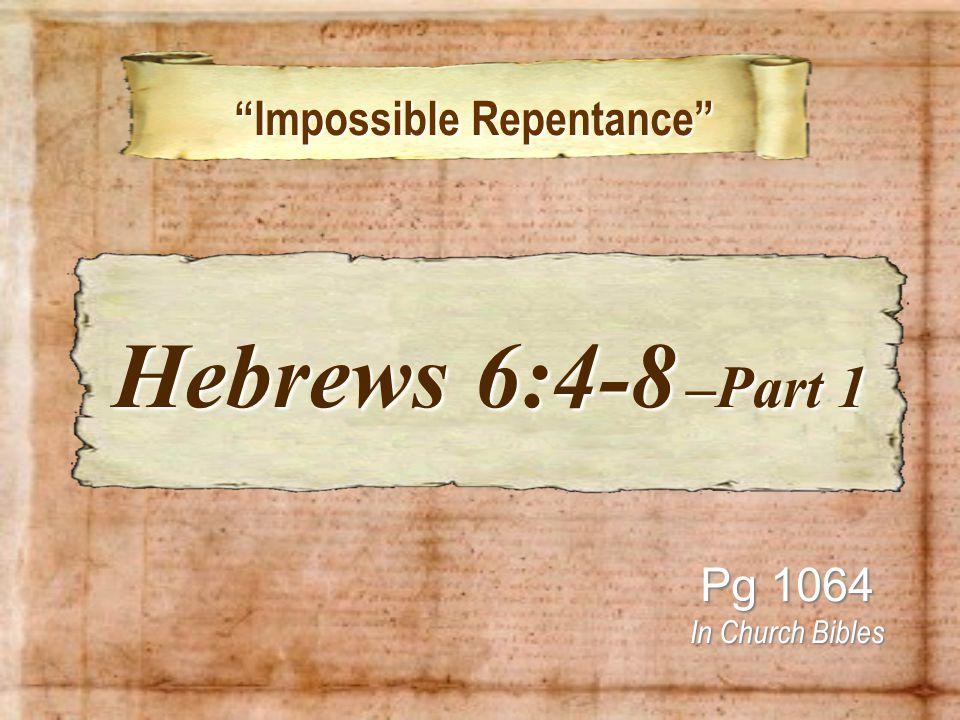 Impossible Repentance Impossible Repentance Pg 1064 In Church Bibles Hebrews 6:4-8 –Part 1 Hebrews 6:4-8 –Part 1