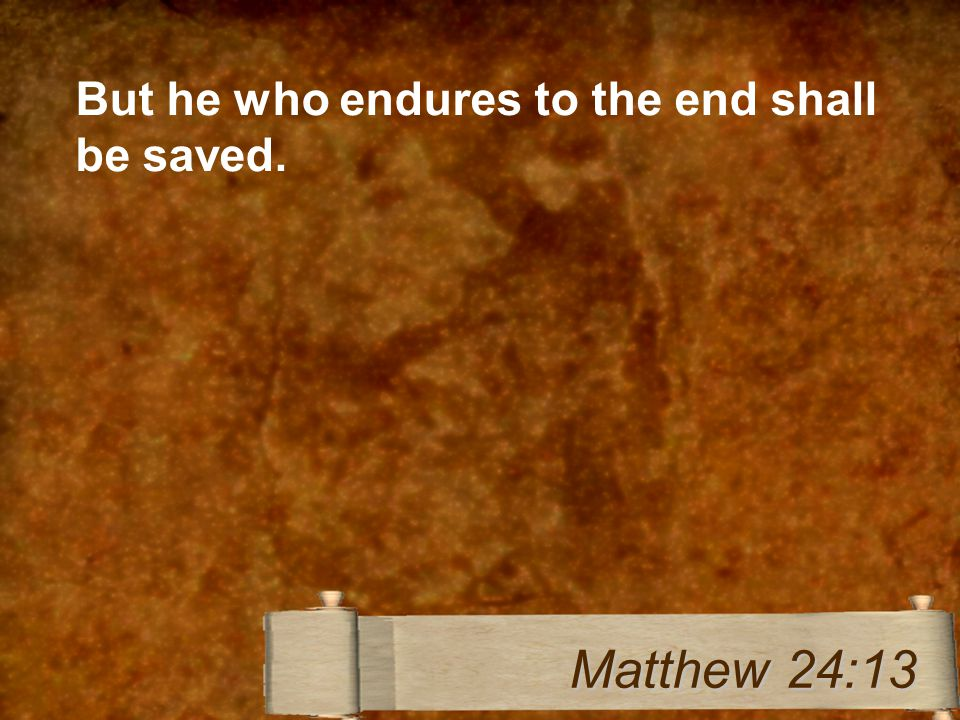 But he who endures to the end shall be saved. Matthew 24:13
