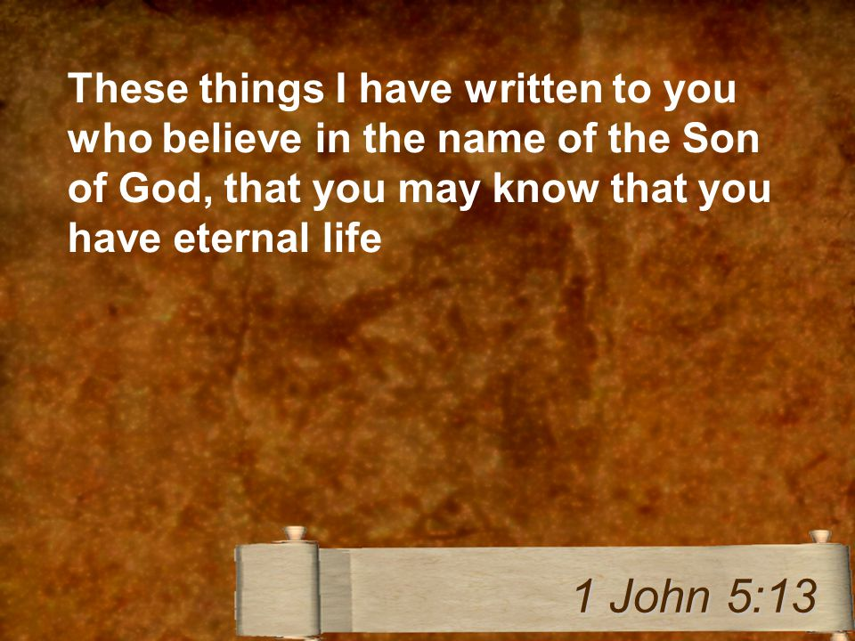 These things I have written to you who believe in the name of the Son of God, that you may know that you have eternal life 1 John 5:13