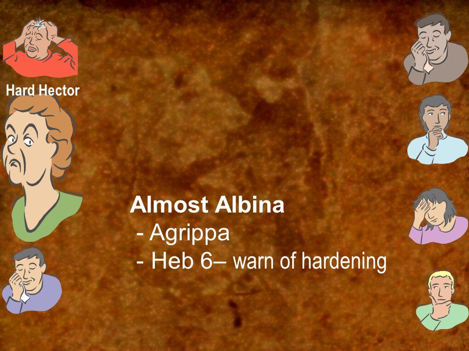 Almost Albina - Agrippa - Heb 6– warn of hardening Hard Hector