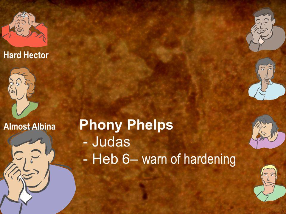 Phony Phelps - Judas - Heb 6– warn of hardening Hard Hector Almost Albina