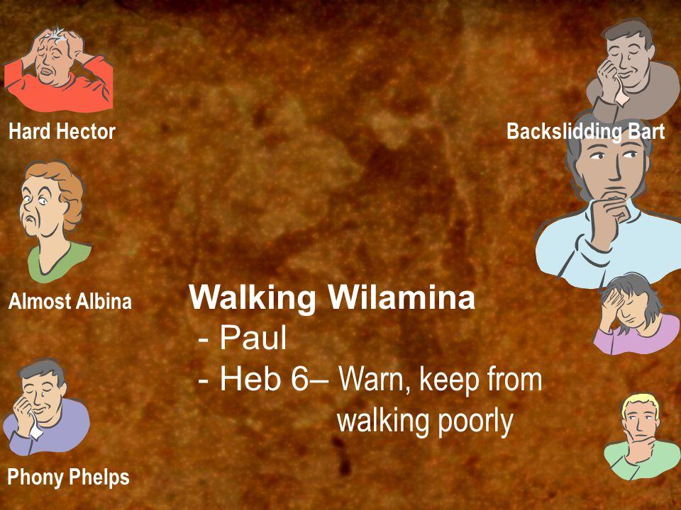 Walking Wilamina - Paul - Heb 6– Warn, keep from walking poorly Hard Hector Almost Albina Phony Phelps Backslidding Bart