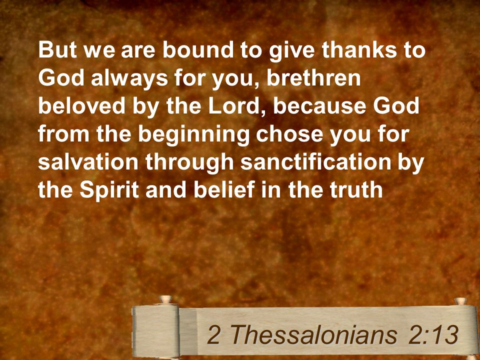 But we are bound to give thanks to God always for you, brethren beloved by the Lord, because God from the beginning chose you for salvation through sanctification by the Spirit and belief in the truth 2 Thessalonians 2:13