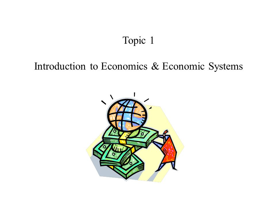Topic 1 Introduction to Economics & Economic Systems