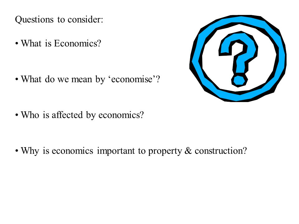 Questions to consider: What is Economics? What do we mean by 'economise'? Who is affected by economics? Why is economics important to property & const