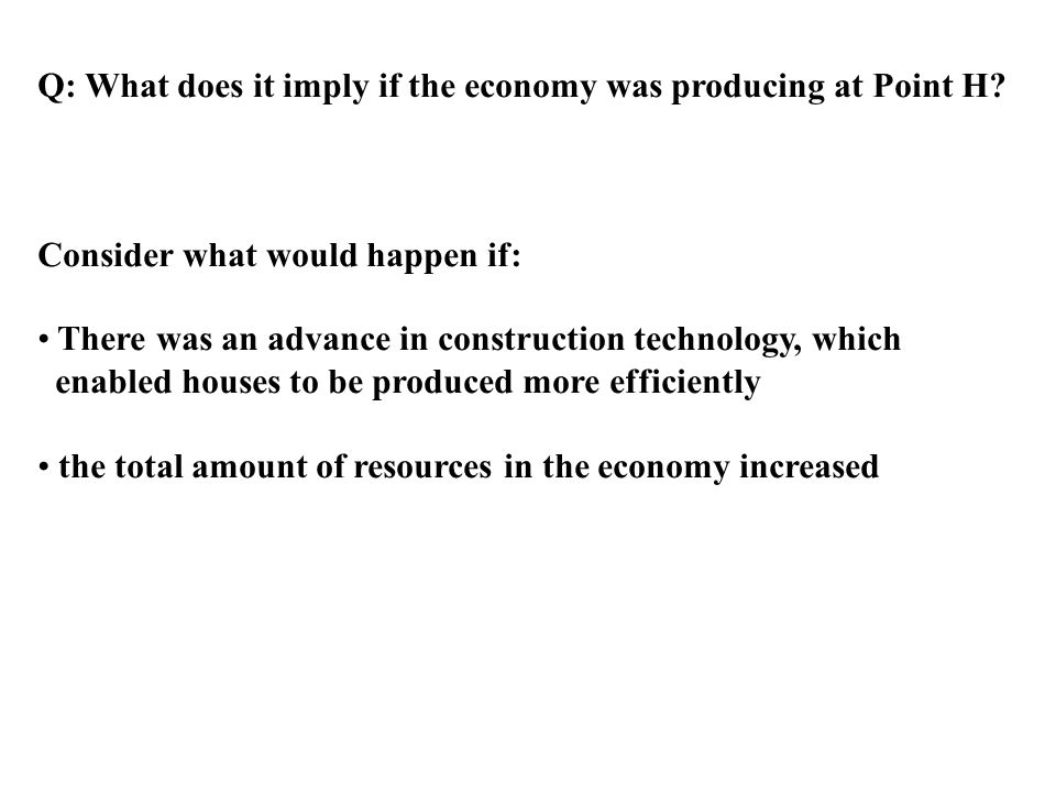 Q: What does it imply if the economy was producing at Point H? Consider what would happen if: There was an advance in construction technology, which e