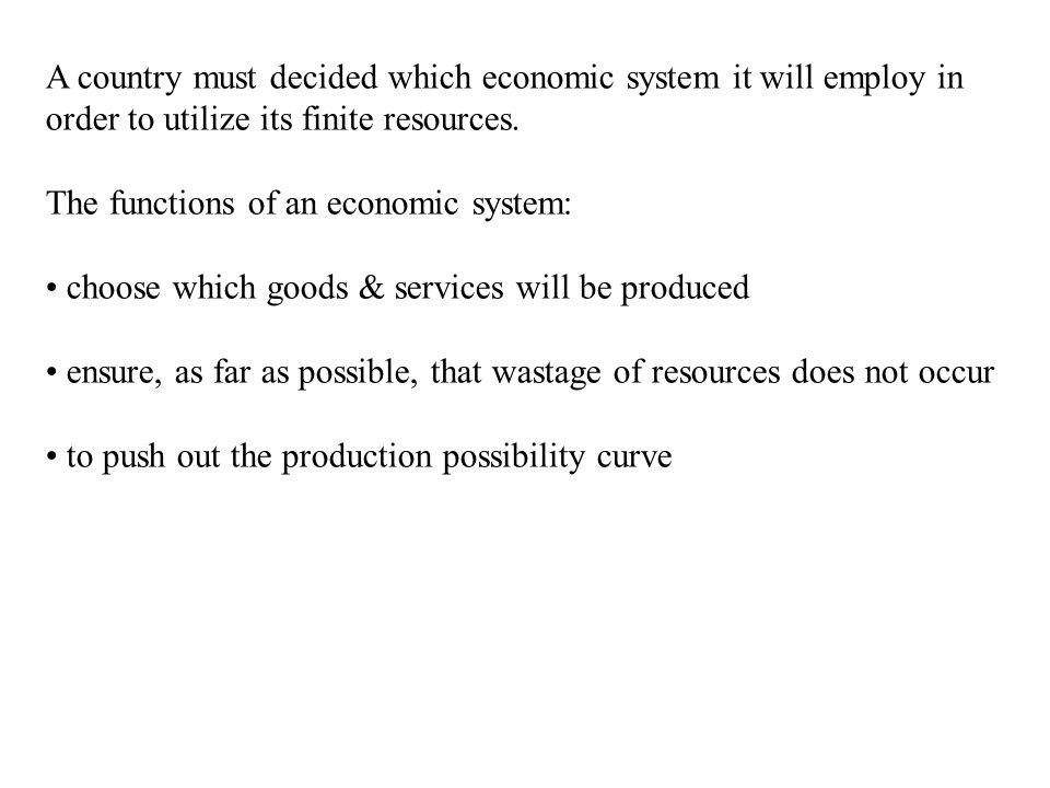 A country must decided which economic system it will employ in order to utilize its finite resources. The functions of an economic system: choose whic