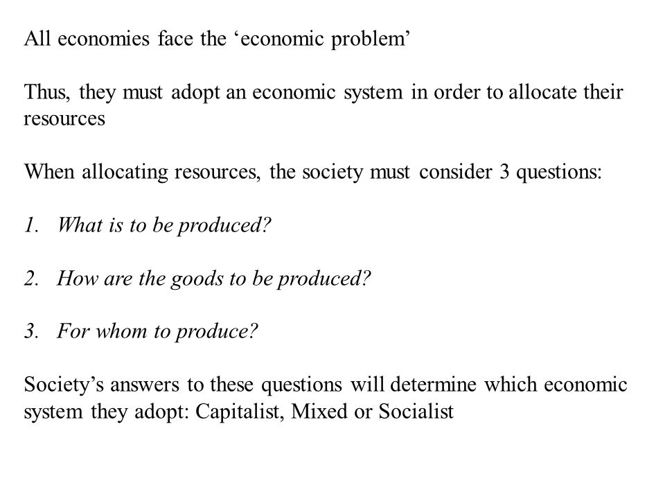 All economies face the 'economic problem' Thus, they must adopt an economic system in order to allocate their resources When allocating resources, the