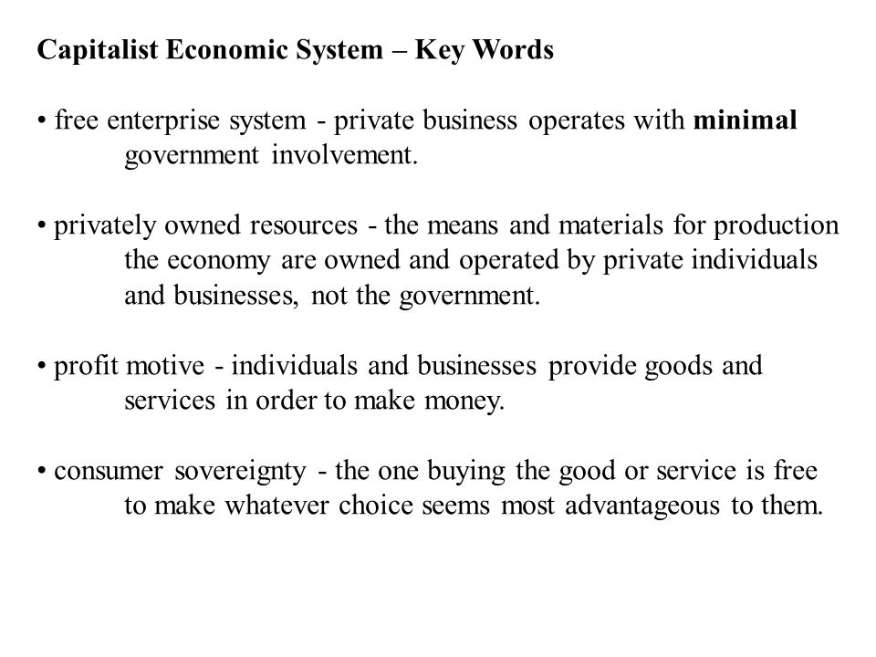 Capitalist Economic System – Key Words free enterprise system - private business operates with minimal government involvement. privately owned resourc