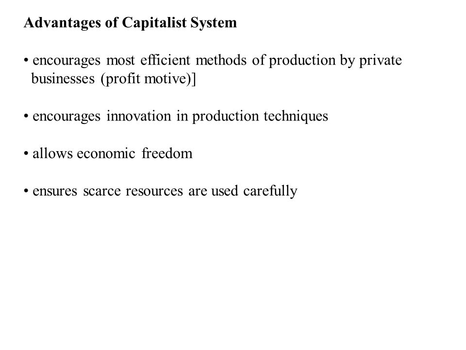 Advantages of Capitalist System encourages most efficient methods of production by private businesses (profit motive)] encourages innovation in produc