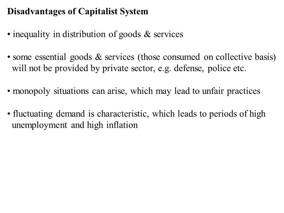 Disadvantages of Capitalist System inequality in distribution of goods & services some essential goods & services (those consumed on collective basis)