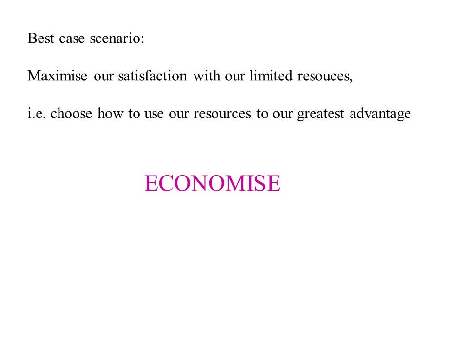 Best case scenario: Maximise our satisfaction with our limited resouces, i.e. choose how to use our resources to our greatest advantage ECONOMISE