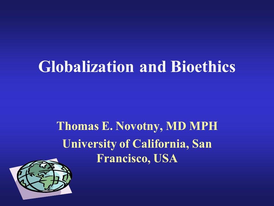 Globalization and Bioethics Thomas E. Novotny, MD MPH University of California, San Francisco, USA