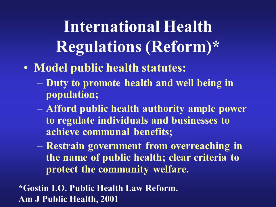 International Health Regulations (Reform)* Model public health statutes: –Duty to promote health and well being in population; –Afford public health authority ample power to regulate individuals and businesses to achieve communal benefits; –Restrain government from overreaching in the name of public health; clear criteria to protect the community welfare.