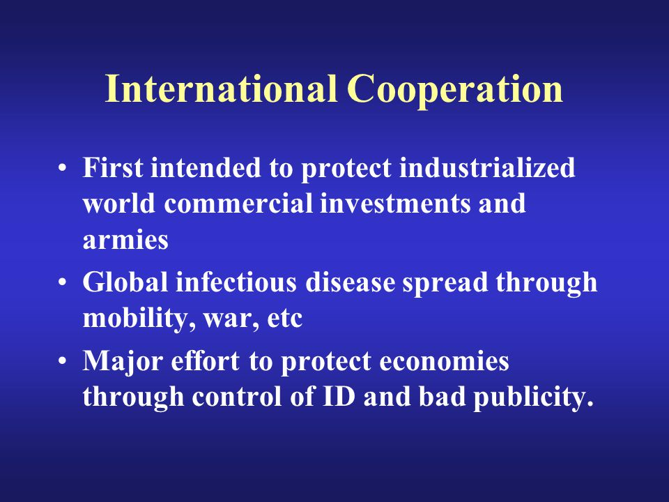 International Cooperation First intended to protect industrialized world commercial investments and armies Global infectious disease spread through mobility, war, etc Major effort to protect economies through control of ID and bad publicity.