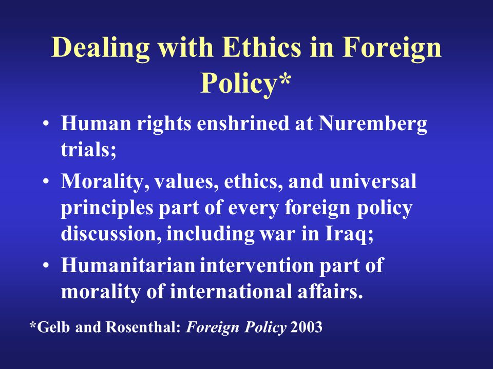 Dealing with Ethics in Foreign Policy* Human rights enshrined at Nuremberg trials; Morality, values, ethics, and universal principles part of every foreign policy discussion, including war in Iraq; Humanitarian intervention part of morality of international affairs.