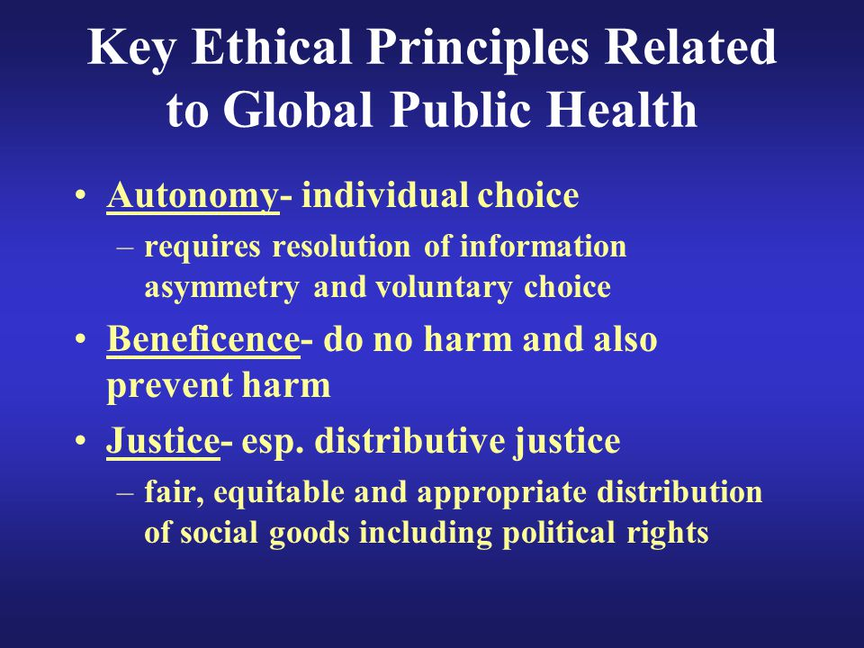 Key Ethical Principles Related to Global Public Health Autonomy- individual choice –requires resolution of information asymmetry and voluntary choice Beneficence- do no harm and also prevent harm Justice- esp.