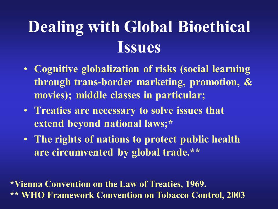 Dealing with Global Bioethical Issues Cognitive globalization of risks (social learning through trans-border marketing, promotion, & movies); middle classes in particular; Treaties are necessary to solve issues that extend beyond national laws;* The rights of nations to protect public health are circumvented by global trade.** *Vienna Convention on the Law of Treaties, 1969.