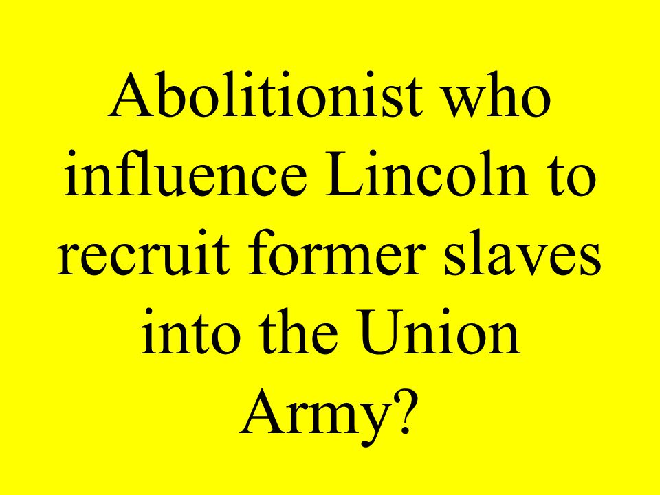 Abolitionist who influence Lincoln to recruit former slaves into the Union Army?