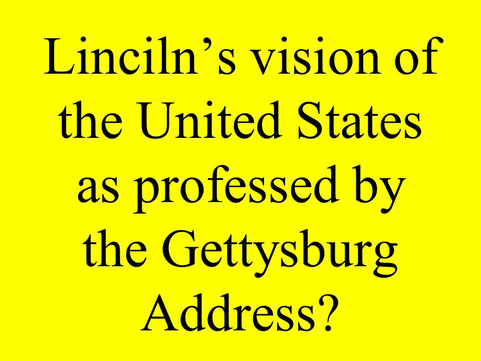Linciln's vision of the United States as professed by the Gettysburg Address