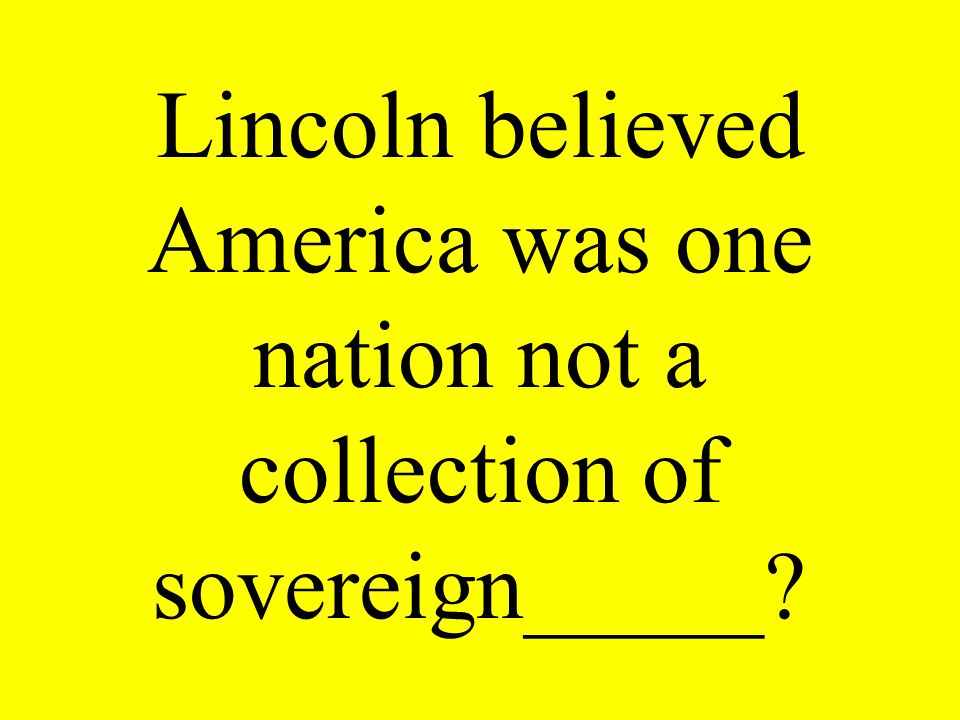Lincoln believed America was one nation not a collection of sovereign_____