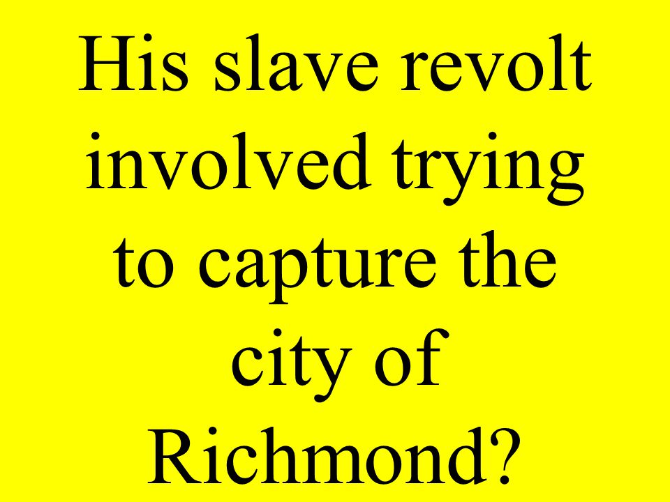His slave revolt involved trying to capture the city of Richmond