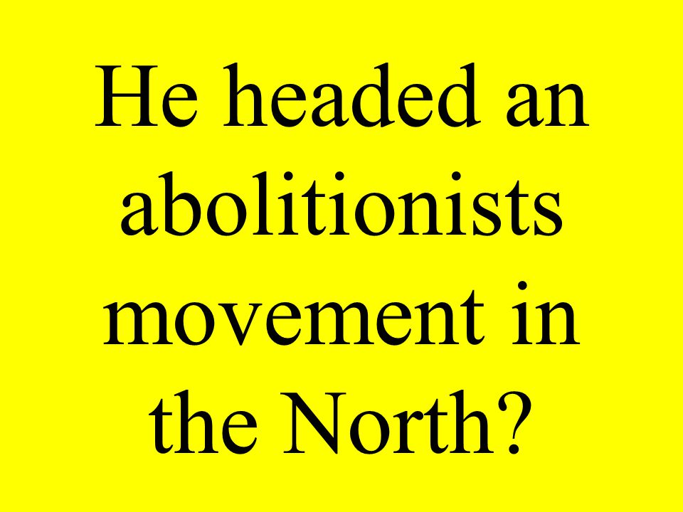 He headed an abolitionists movement in the North?