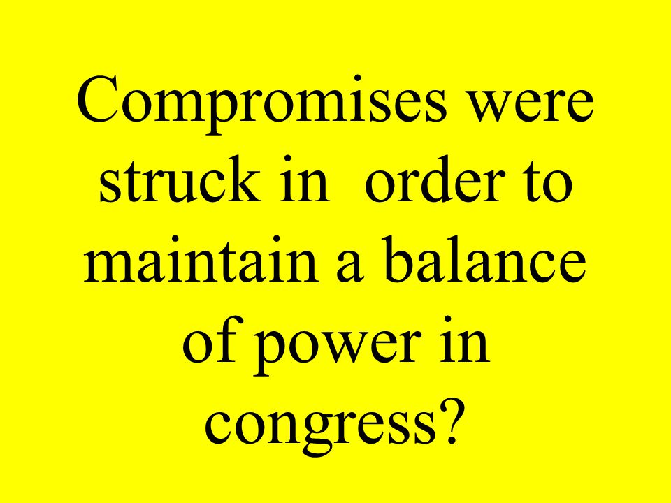 Compromises were struck in order to maintain a balance of power in congress