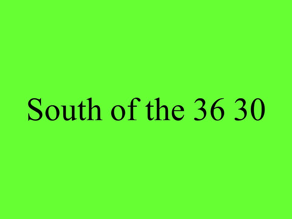 South of the 36 30
