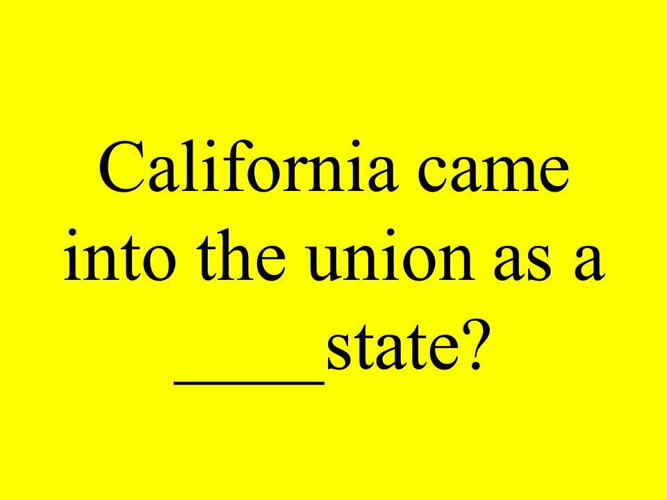 California came into the union as a ____state