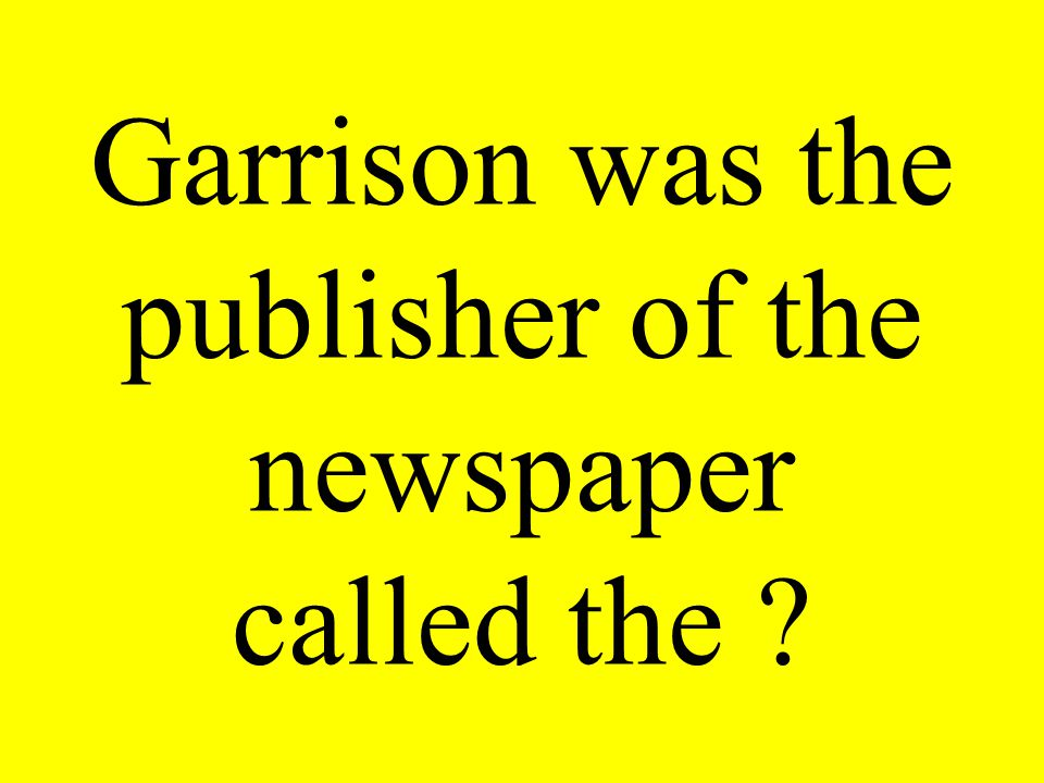 Garrison was the publisher of the newspaper called the ?