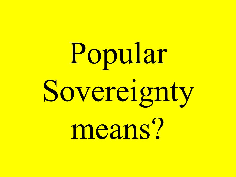 Popular Sovereignty means?