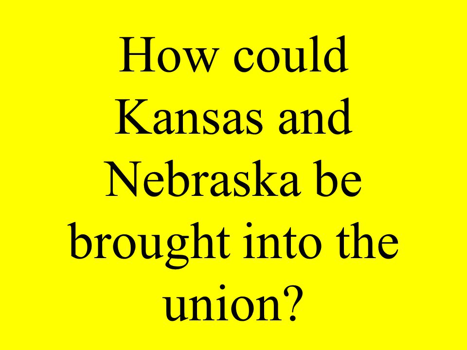 How could Kansas and Nebraska be brought into the union?