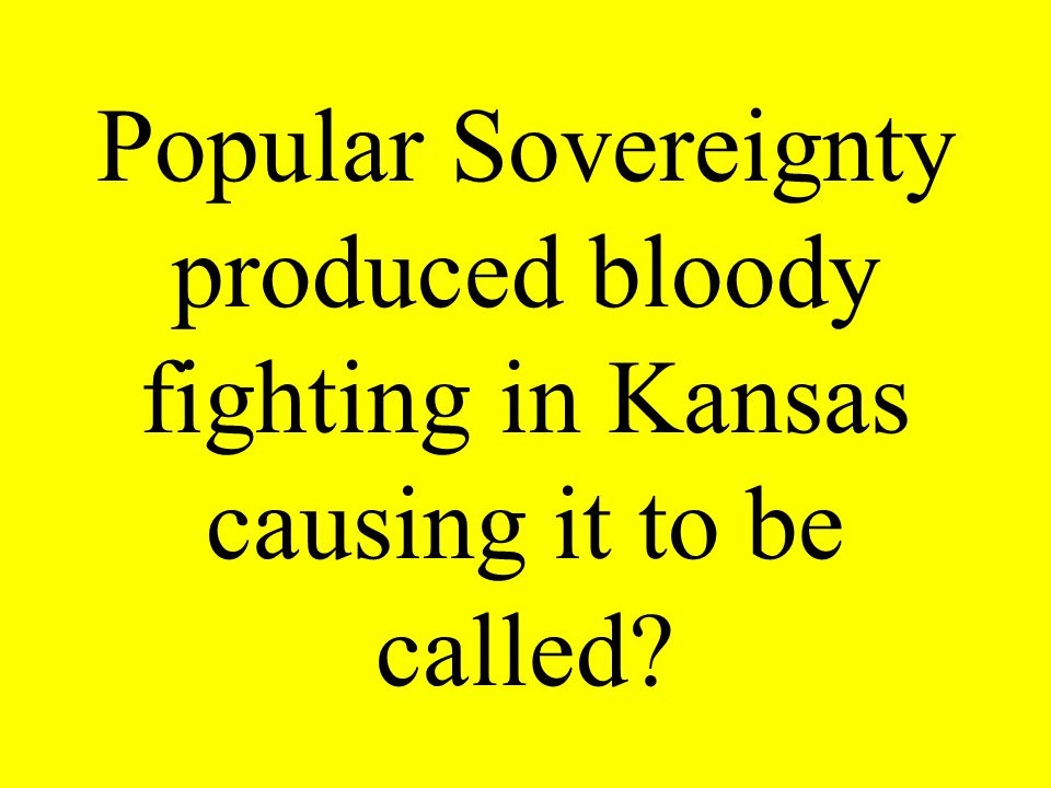 Popular Sovereignty produced bloody fighting in Kansas causing it to be called?