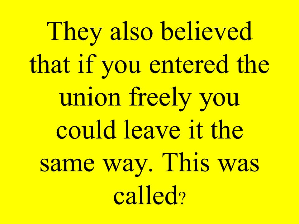 They also believed that if you entered the union freely you could leave it the same way. This was called ?