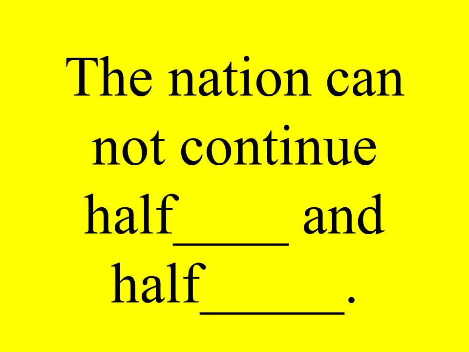The nation can not continue half____ and half_____.
