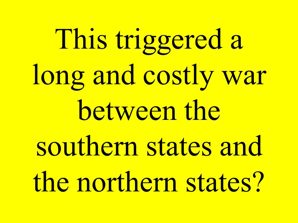 This triggered a long and costly war between the southern states and the northern states?
