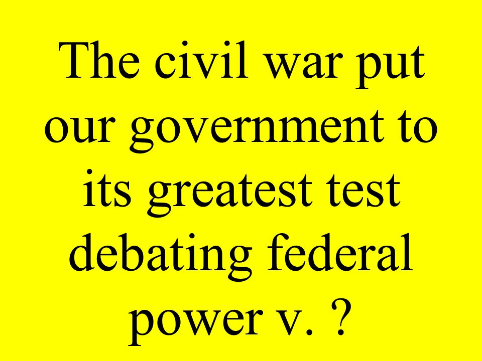 The civil war put our government to its greatest test debating federal power v. ?