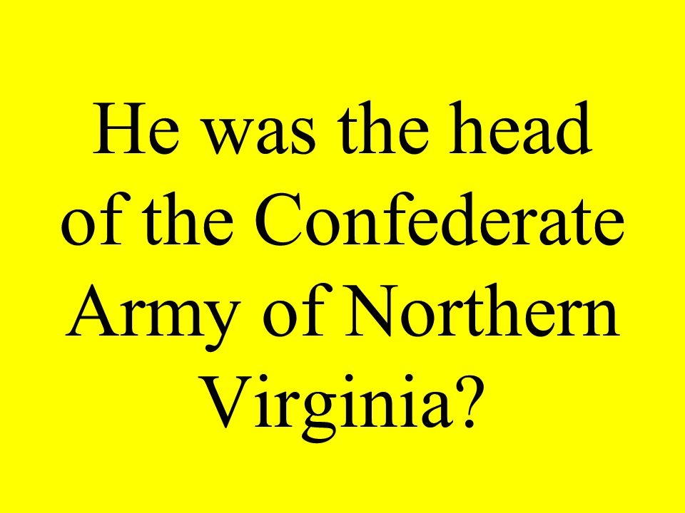 He was the head of the Confederate Army of Northern Virginia