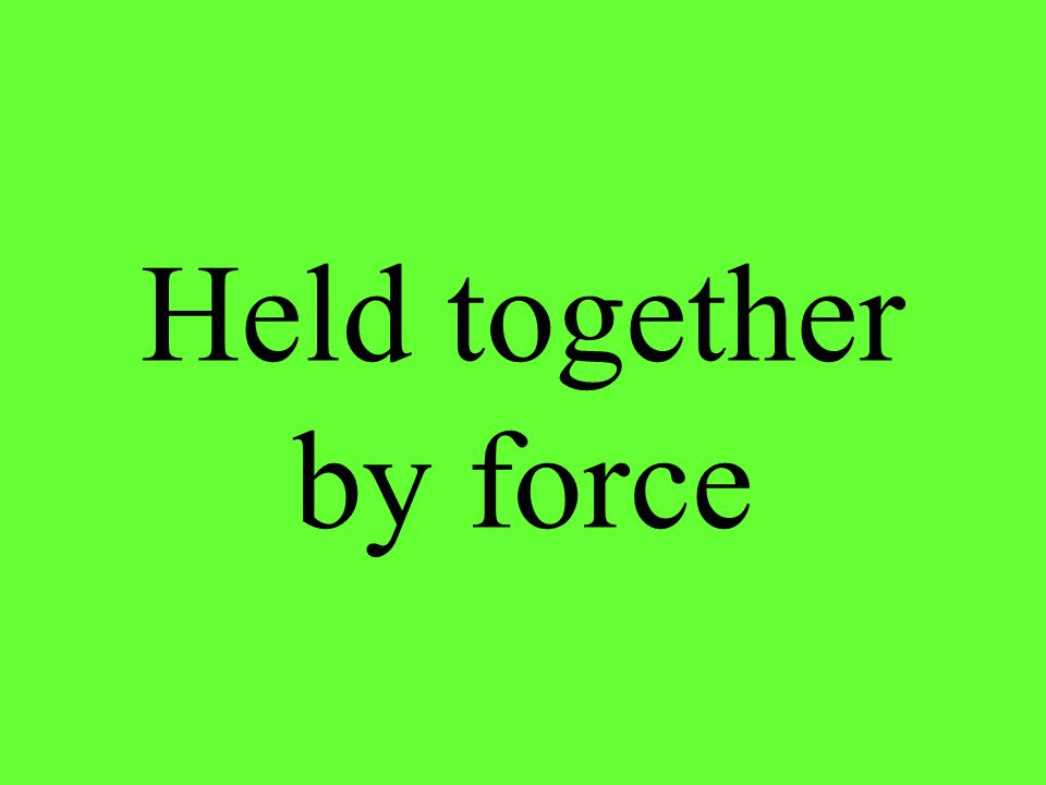 Held together by force