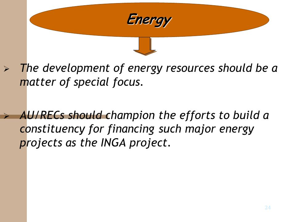 24 Energy   The development of energy resources should be a matter of special focus.   AU/RECs should champion the efforts to build a constituency