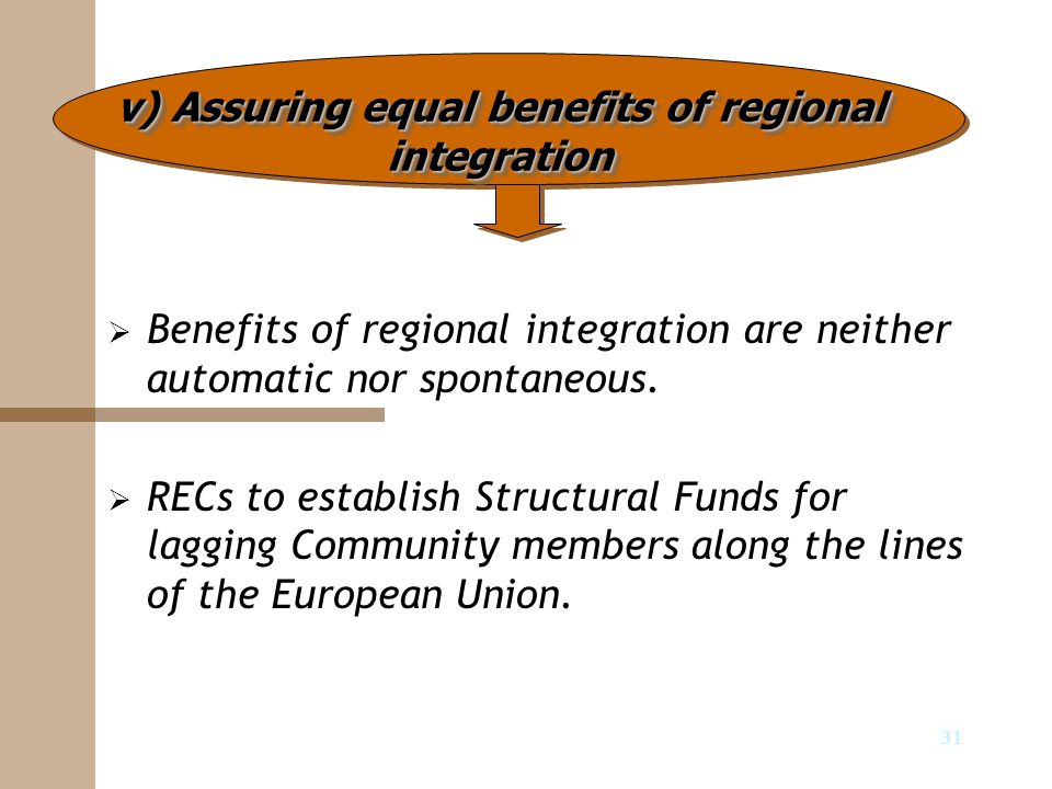 31   Benefits of regional integration are neither automatic nor spontaneous.   RECs to establish Structural Funds for lagging Community members al