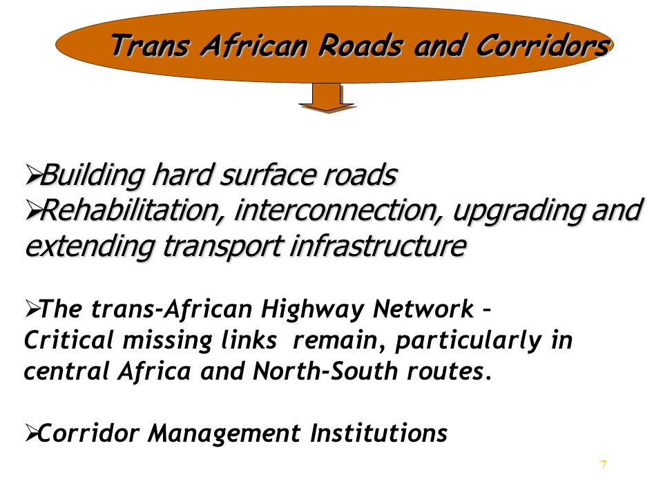 7 Trans African Roads and Corridors  Building hard surface roads  Rehabilitation, interconnection, upgrading and extending transport infrastructure